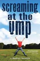 Screaming at the Ump ebook by Audrey Vernick