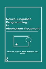 Neuro-Linguistic Programming in Alcoholism Treatment ebook by Bruce Carruth,Chelly M Sterman