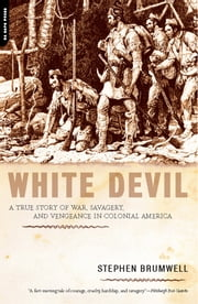 White Devil - A True Story of War, Savagery, and Vengeance in Colonial America ebook by Stephen Brumwell