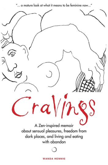 Cravings - A Zen-inspired memoir about sensual pleasures, freedom from dark places, and living and eating with abandon ebook by Wanda Hennig,Marwick Jo