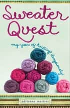 Sweater Quest - My Year of Knitting Dangerously ebook by Adrienne Martini