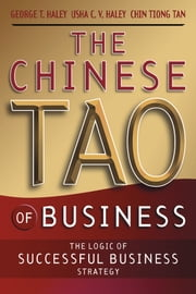 The Chinese Tao of Business - The Logic of Successful Business Strategy ebook by George T. Haley,Usha C. V. Haley,ChinHwee Tan