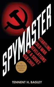 Spymaster - Startling Cold War Revelations of a Soviet KGB Chief ebook by Tennent H. Bagley