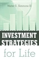 INVESTMENT STRATEGIES for LIFE ebook by Walter E. Simmons III