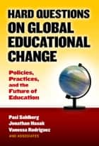 Hard Questions on Global Educational Change - Policies, Practices, and the Future of Education ebook by Pasi Sahlberg, Jonathan Hasak, Vanessa Rodriguez