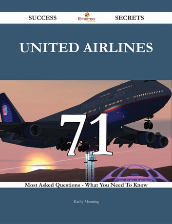 United Airlines 71 Success Secrets - 71 Most Asked Questions On United Airlines - What You Need To Know ebook by Kathy Manning