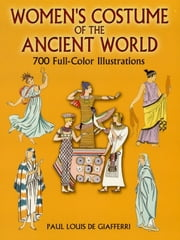 Women's Costume of the Ancient World - 700 Full-Color Illustrations ebook by Paul Louis de Giafferri