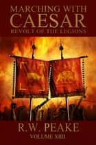Marching With Caesar-Revolt of the Legions ebook by R.W. Peake