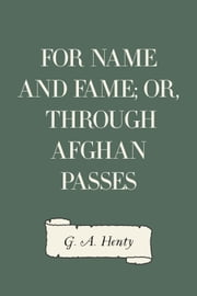 For Name and Fame; Or, Through Afghan Passes ebook by G. A. Henty