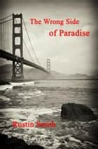 The Wrong Side of Paradise ebook by Rustin Smith