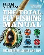 The Total Flyfishing Manual - 307 Essential Skills and Tips ebook by Joe Cermele, The Editors of Field & Stream