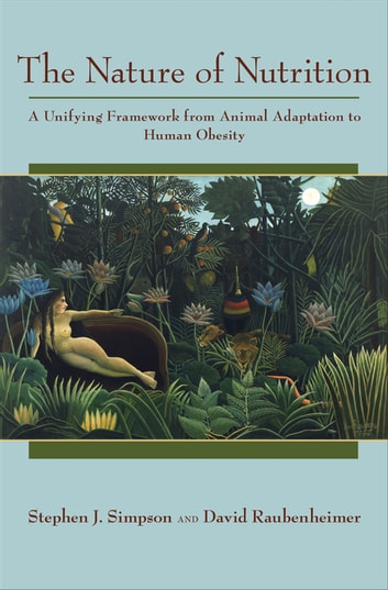 The Nature of Nutrition - A Unifying Framework from Animal Adaptation to Human Obesity ebook by Stephen J. Simpson,David Raubenheimer