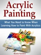 Acrylic Painting: What You Need to Know When Learning How to Paint With Acrylics ebook by Bernie Sanders