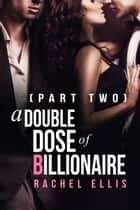 A Double Dose of Billionaire (Part Two) ebook by Rachel Ellis