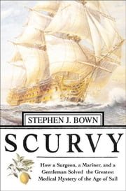 Scurvy - How a Surgeon, a Mariner, and a Gentlemen Solved the Greatest Medical Mystery of the Age of Sail ebook by Stephen R. Bown