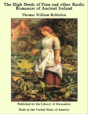The High Deeds of Finn and other Bardic Romances of Ancient Ireland ebook by Thomas William Rolleston