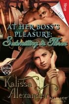At Her Boss's Pleasure: Submitting to Three ebook by Kalissa Alexander