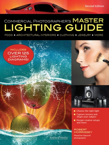 Commercial Photographer's Master Lighting Guide - Food, Architectural Interiors, Clothing, Jewelry, More ebook by Robert Morrissey