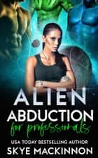 Alien Abduction for Professionals ebook by Skye MacKinnon