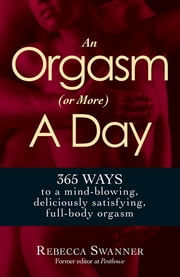 An Orgasm (or More) a Day: 365 Ways to a Mind-blowing, Deliciously Satisfying, Full-body Orgasm - 365 Ways to a Mind-blowing, Deliciously Satisfying, Full-body Orgasm ebook by Rebecca Swanner