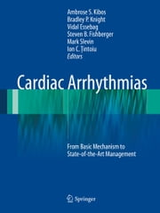 Cardiac Arrhythmias - From Basic Mechanism to State-of-the-Art Management ebook by Ambrose S. Kibos,Bradley P. Knight,Vidal Essebag,Steven B. Fishberger,Mark Slevin,Ion C. Ţintoiu