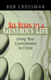 Six Steps to a Generous Life: Living Your Commitment to Christ ebook by Bob Crossman