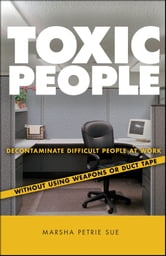 Toxic People - Decontaminate Difficult People at Work Without Using Weapons Or Duct Tape ebook by Marsha Petrie Sue