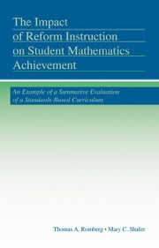 The Impact of Reform Instruction on Student Mathematics Achievement - An Example of a Summative Evaluation of a Standards-Based Curriculum ebook by Thomas A. Romberg,Mary C. Shafer