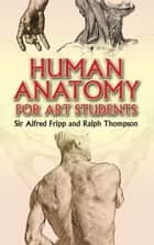 Human Anatomy for Art Students ebook by Sgt. Sir Alfred Fripp, Ralph Thompson