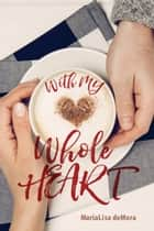 With My Whole Heart ebook by MariaLisa deMora