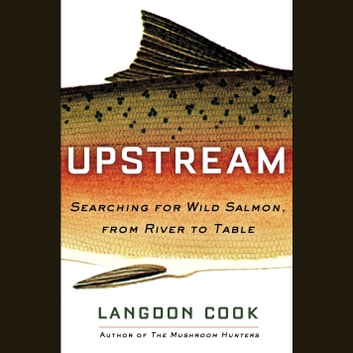 Upstream - Searching for Wild Salmon, from River to Table audiobook by Langdon Cook
