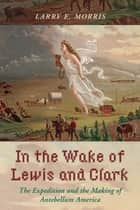 In the Wake of Lewis and Clark - The Expedition and the Making of Antebellum America ebook by Larry E. Morris