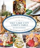 Salt Lake City Chef's Table - Extraordinary Recipes from The Crossroads of the West ebook by Becky Rosenthal, Josh Rosenthal