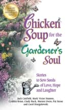Chicken Soup for the Gardener's Soul - Stories to Sow Seeds of Love, Hope and Laughter ebook by Jack Canfield, Mark Victor Hansen