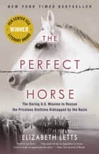 The Perfect Horse - The Daring U.S. Mission to Rescue the Priceless Stallions Kidnapped by the Nazis ebook by Elizabeth Letts