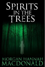 SPIRITS IN THE TREES - The Spirits Trilogy #1 ebook by Morgan Hannah MacDonald