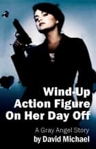 Wind-Up Action Figure On Her Day Off ebook by David R. Michael