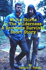 White Shirts In The Wilderness: A Brothers Survival Short Story ebook by Dennis Vidoni
