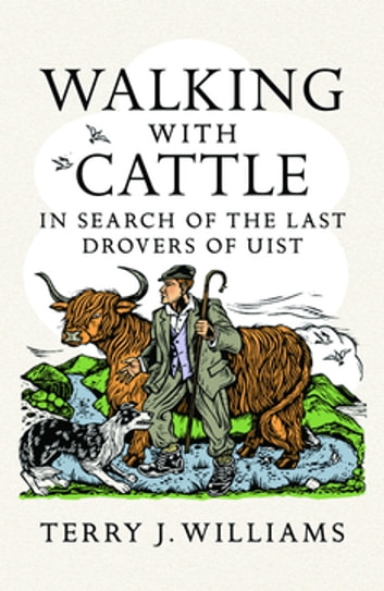 Walking With Cattle - In Search of the Last Drovers of Uist ebook by Terry J. Williams
