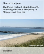 The Focus Factor: 5 Simple Steps To Achieving Success & Prosperity In All Aspects of Your Life ebook by Phoebe Livingston