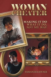 WOMAN CHEATER - Making It Do What It Do, Not My Way ebook by Samantha Joyner