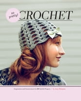 So Pretty! Crochet - Inspiration and Instructions for 24 Stylish Projects ebook by Amy Palanjian