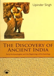 The Discovery of Ancient India - Early Archaeologists and the Beginnings of Archaeology 電子書籍 by Upinder Singh