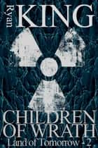 Children of Wrath (Book 2 of the Land of Tomorrow Post-Apocalyptic Series) ebook by Ryan King