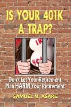 Is Your 401(k) a Trap? ebook by Samuel N Asare