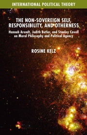 The Non-Sovereign Self, Responsibility, and Otherness - Hannah Arendt, Judith Butler, and Stanley Cavell on Moral Philosophy and Political Agency ebook by Rosine Kelz