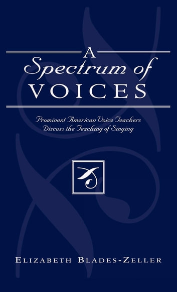 A Spectrum of Voices - Prominent American Voice Teachers Discuss the Teaching of Singing ebook by Elizabeth Blades-Zeller