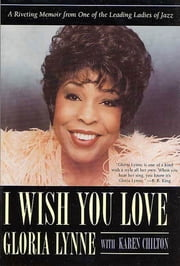 I Wish You Love - A Riveting Memoir From One of the Leading Ladies of Jazz ebook by Gloria Lynne,Karen Chilton