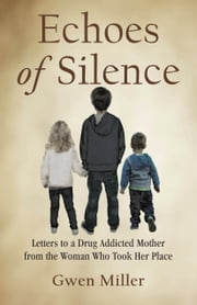 Echoes of Silence: Letters to a Drug Addicted Mother from the Woman Who Took Her Place ebook by Gwen Miller