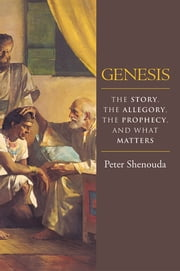 Genesis - The Story, the Allegory, the Prophecy, and What Matters ebook by Peter Shenouda